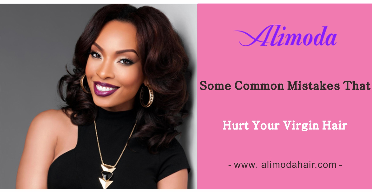 Some common mistakes that hurt your virgin hair